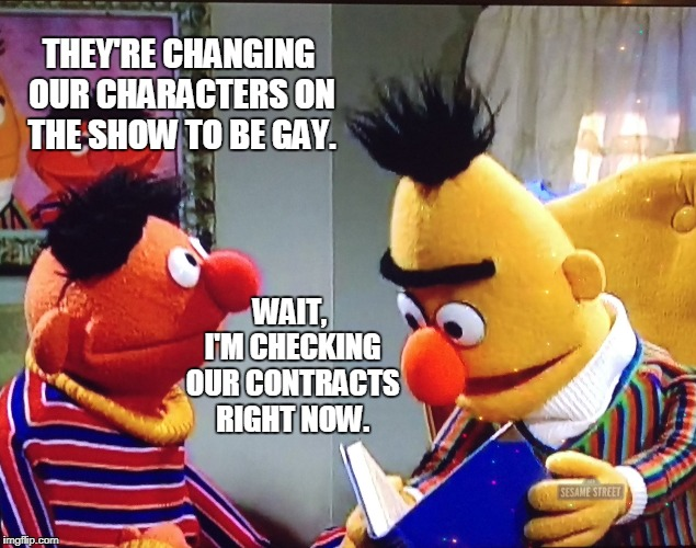 When your company wants to let you go but doesn't have the balls to fire you. | THEY'RE CHANGING OUR CHARACTERS ON THE SHOW TO BE GAY. WAIT, I'M CHECKING OUR CONTRACTS RIGHT NOW. | image tagged in bert and ernie,sesame street,fired | made w/ Imgflip meme maker