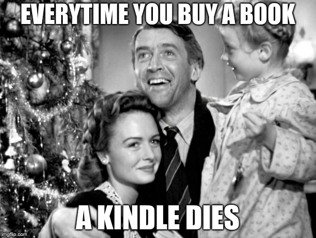 it's a wonderful life |  EVERYTIME YOU BUY A BOOK; A KINDLE DIES | image tagged in it's a wonderful life | made w/ Imgflip meme maker