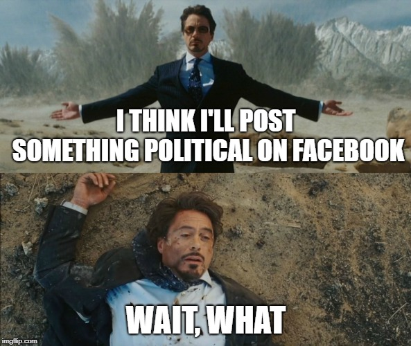I THINK I'LL POST SOMETHING POLITICAL ON FACEBOOK WAIT, WHAT | image tagged in tony stark before and after | made w/ Imgflip meme maker