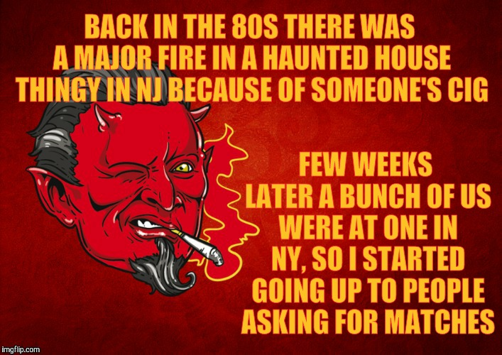 The Devil's Seal of Approval,,, | BACK IN THE 80S THERE WAS A MAJOR FIRE IN A HAUNTED HOUSE THINGY IN NJ BECAUSE OF SOMEONE'S CIG FEW WEEKS LATER A BUNCH OF US WERE AT ONE IN | image tagged in the devil's seal of approval   | made w/ Imgflip meme maker