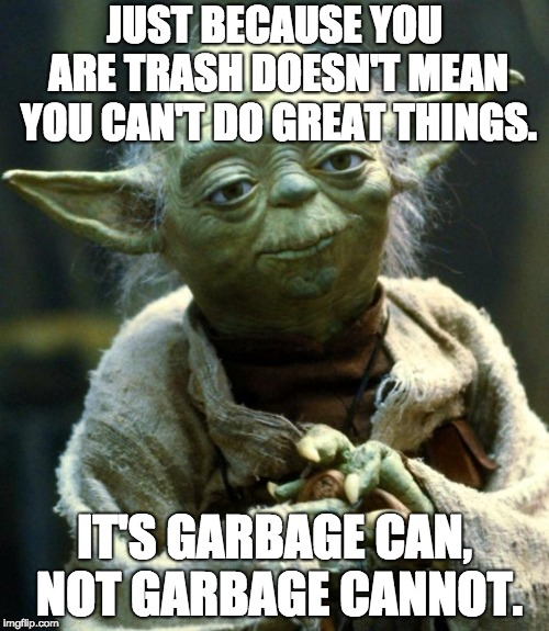 Words of Great Wisdom From Yoda | JUST BECAUSE YOU ARE TRASH DOESN'T MEAN YOU CAN'T DO GREAT THINGS. IT'S GARBAGE CAN, NOT GARBAGE CANNOT. | image tagged in memes,star wars yoda | made w/ Imgflip meme maker