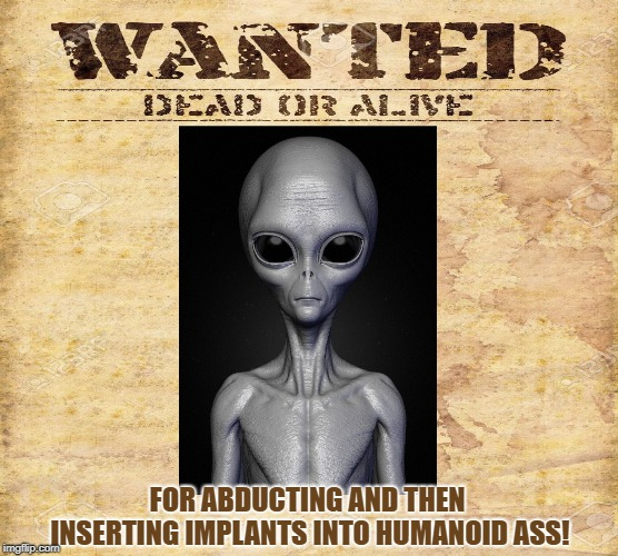 Illegal Alien | FOR ABDUCTING AND THEN INSERTING IMPLANTS INTO HUMANOID ASS! | image tagged in ufo,alien,abducting,implants,wanted,et | made w/ Imgflip meme maker