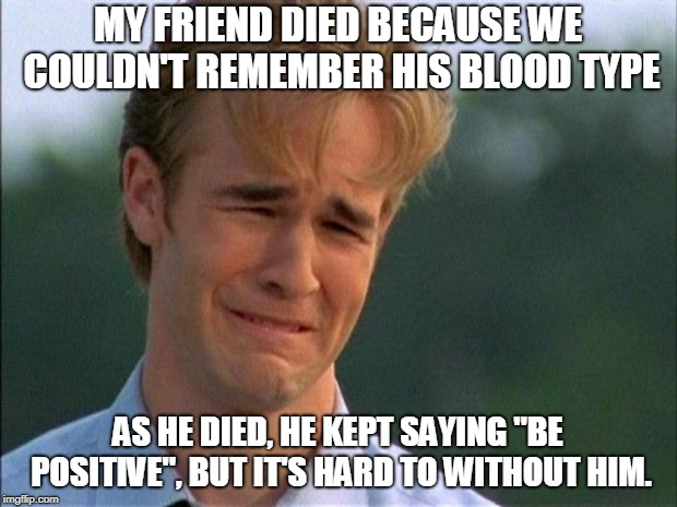 Not My Type | image tagged in friend,dying,blood type,b positive | made w/ Imgflip meme maker