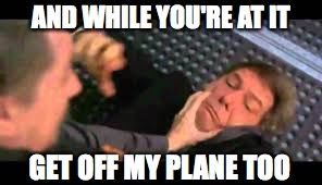 AND WHILE YOU'RE AT IT GET OFF MY PLANE TOO | made w/ Imgflip meme maker