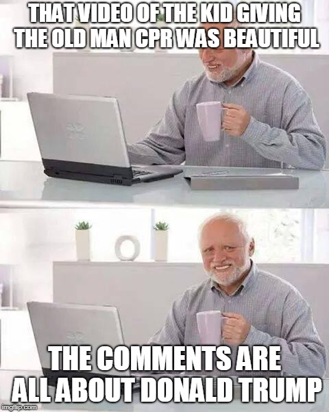 2018 | THAT VIDEO OF THE KID GIVING THE OLD MAN CPR WAS BEAUTIFUL THE COMMENTS ARE ALL ABOUT DONALD TRUMP | image tagged in memes,hide the pain harold,funny,liberals,donald trump,comments | made w/ Imgflip meme maker