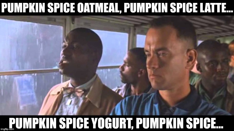 Bubba Gump | PUMPKIN SPICE OATMEAL, PUMPKIN SPICE LATTE... PUMPKIN SPICE YOGURT, PUMPKIN SPICE... | image tagged in bubba gump | made w/ Imgflip meme maker