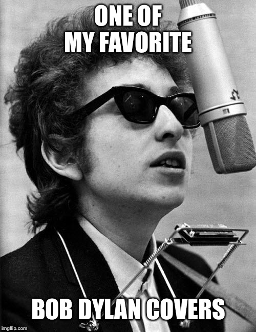 Bob Dylan | ONE OF MY FAVORITE BOB DYLAN COVERS | image tagged in bob dylan | made w/ Imgflip meme maker