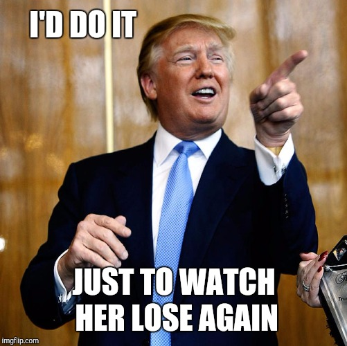 Donal Trump Birthday | I'D DO IT JUST TO WATCH HER LOSE AGAIN | image tagged in donal trump birthday | made w/ Imgflip meme maker
