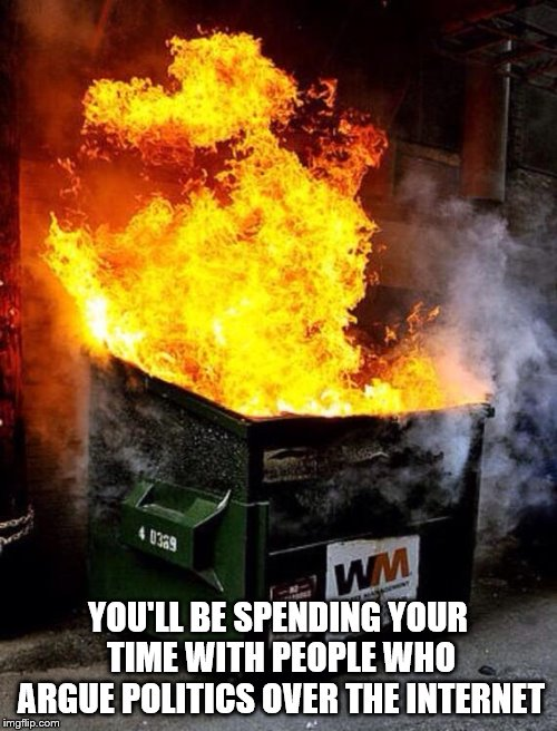 Dumpster Fire | YOU'LL BE SPENDING YOUR TIME WITH PEOPLE WHO ARGUE POLITICS OVER THE INTERNET | image tagged in dumpster fire | made w/ Imgflip meme maker