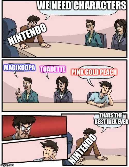 Boardroom Meeting Suggestion 2 |  WE NEED CHARACTERS; NINTENDO; MAGIKOOPA; TOADETTE; PINK GOLD PEACH; THATS THE BEST IDEA EVER; NINTENDO | image tagged in boardroom meeting suggestion 2 | made w/ Imgflip meme maker