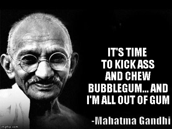 Mahatma Gandhi Rocks | IT'S TIME TO KICK ASS AND CHEW BUBBLEGUM... AND I'M ALL OUT OF GUM | image tagged in mahatma gandhi rocks | made w/ Imgflip meme maker