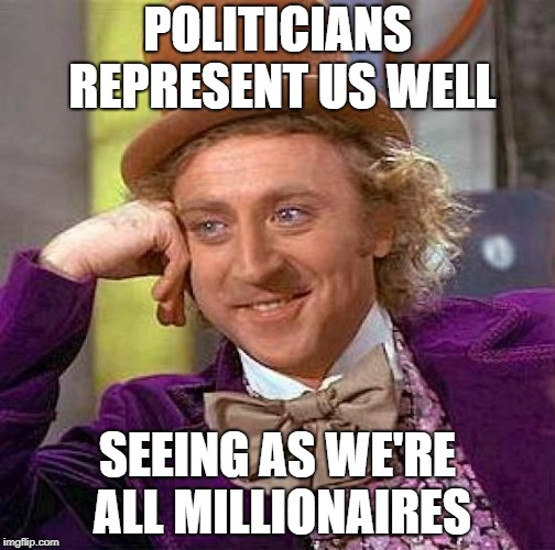 Creepy Condescending Wonka | POLITICIANS REPRESENT US WELL SEEING AS WE'RE ALL MILLIONAIRES | image tagged in memes,creepy condescending wonka,political meme,politics,republicans,democrats | made w/ Imgflip meme maker