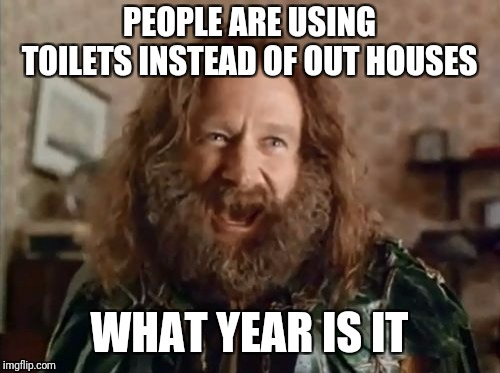 What Year Is It | PEOPLE ARE USING TOILETS INSTEAD OF OUT HOUSES WHAT YEAR IS IT | image tagged in memes,what year is it,the good old days | made w/ Imgflip meme maker