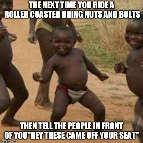 "Third World Success Kid Meme | THE NEXT TIME YOU RIDE A ROLLER COASTER BRING NUTS AND BOLTS THEN TELL THE PEOPLE IN FRONT OF YOU""HEY THESE CAME OFF YOUR SEAT"" 