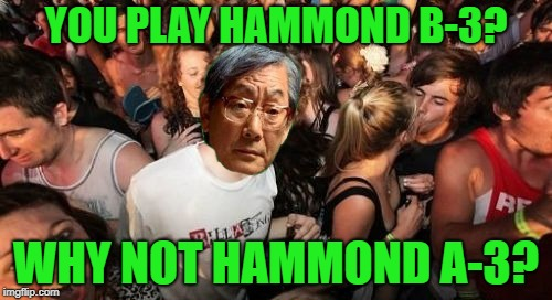 Sudden clarity over expectant Asian father | YOU PLAY HAMMOND B-3? WHY NOT HAMMOND A-3? | image tagged in memes,sudden clarity clarence,high expectations asian father,music,organ | made w/ Imgflip meme maker