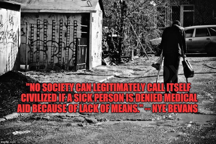 "Poor & Sick | ""NO SOCIETY CAN LEGITIMATELY CALL ITSELF CIVILIZED IF A SICK PERSON IS DENIED MEDICAL AID BECAUSE OF LACK OF MEANS."" -- NYE BEVANS 