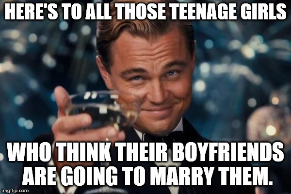 Leonardo Dicaprio Cheers Meme | HERE'S TO ALL THOSE TEENAGE GIRLS WHO THINK THEIR BOYFRIENDS ARE GOING TO MARRY THEM. | image tagged in memes,leonardo dicaprio cheers | made w/ Imgflip meme maker