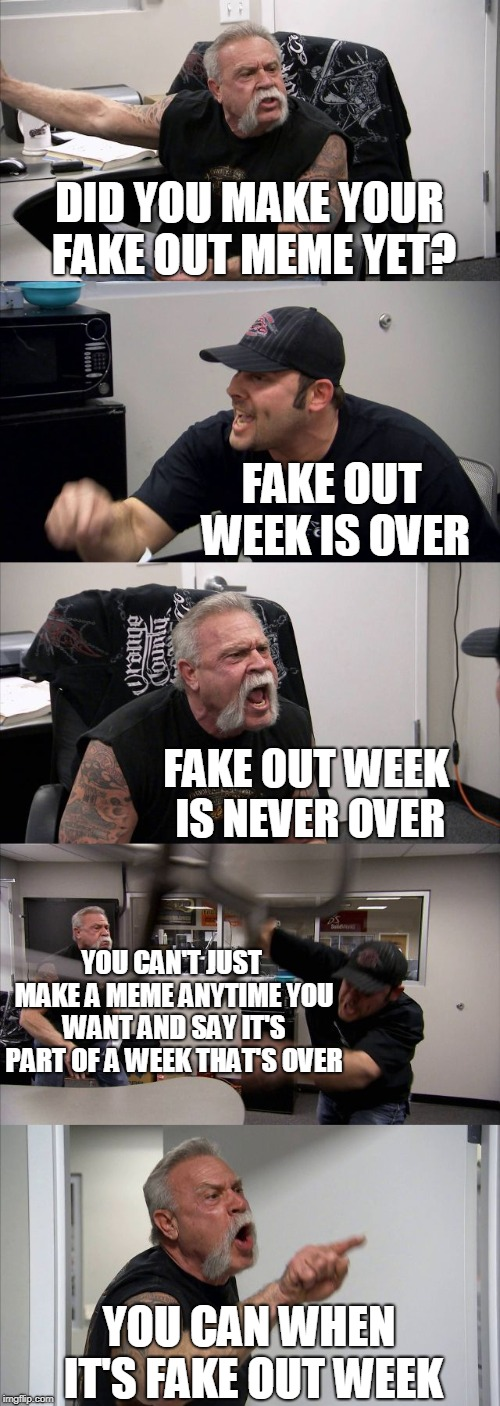 See how many of you I can get this time. Lol! | DID YOU MAKE YOUR FAKE OUT MEME YET? FAKE OUT WEEK IS OVER FAKE OUT WEEK IS NEVER OVER YOU CAN'T JUST MAKE A MEME ANYTIME YOU WANT AND SAY I | image tagged in memes,american chopper argument,american chopper fake out,show more,prank,fake out | made w/ Imgflip meme maker