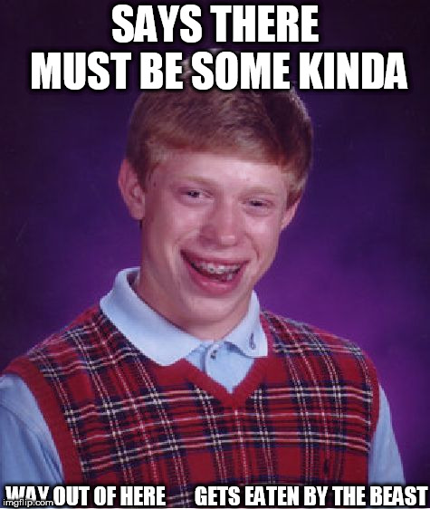 Bad Luck Brian Meme | SAYS THERE MUST BE SOME KINDA WAY OUT OF HERE       GETS EATEN BY THE BEAST | image tagged in memes,bad luck brian | made w/ Imgflip meme maker