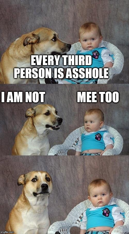 Dad Joke Dog Meme | EVERY THIRD PERSON IS ASSHOLE I AM NOT              MEE TOO | image tagged in memes,dad joke dog | made w/ Imgflip meme maker
