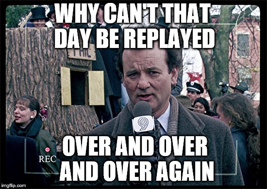 Groundhog Day | WHY CAN'T THAT DAY BE REPLAYED OVER AND OVER AND OVER AGAIN | image tagged in groundhog day | made w/ Imgflip meme maker