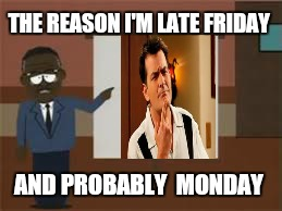 Tgif | THE REASON I'M LATE FRIDAY AND PROBABLY  MONDAY | image tagged in memes,charlie sheen,monday mornings,funny,work,tgif | made w/ Imgflip meme maker