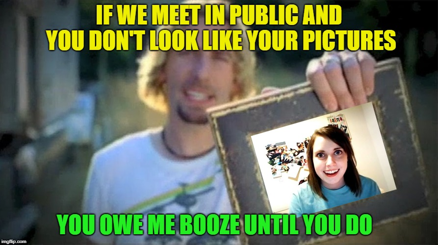 I'm sure you wont see a thing | IF WE MEET IN PUBLIC AND YOU DON'T LOOK LIKE YOUR PICTURES YOU OWE ME BOOZE UNTIL YOU DO | image tagged in look at this photograph,memes,funny,overly attached girlfriend,booze,dating | made w/ Imgflip meme maker