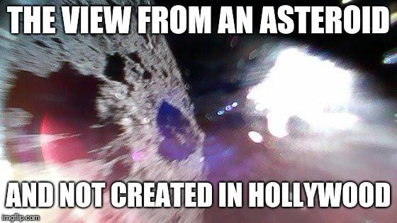 Well done, Japan.  | THE VIEW FROM AN ASTEROID AND NOT CREATED IN HOLLYWOOD | image tagged in asteroid,japan,probe | made w/ Imgflip meme maker