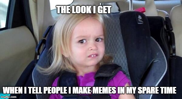wtf girl | THE LOOK I GET WHEN I TELL PEOPLE I MAKE MEMES IN MY SPARE TIME | image tagged in wtf girl | made w/ Imgflip meme maker