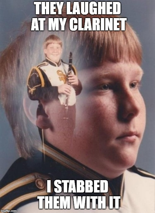 PTSD Clarinet Boy | THEY LAUGHED AT MY CLARINET I STABBED THEM WITH IT | image tagged in memes,ptsd clarinet boy | made w/ Imgflip meme maker