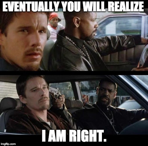 Training day | EVENTUALLY YOU WILL REALIZE I AM RIGHT. | image tagged in training day | made w/ Imgflip meme maker