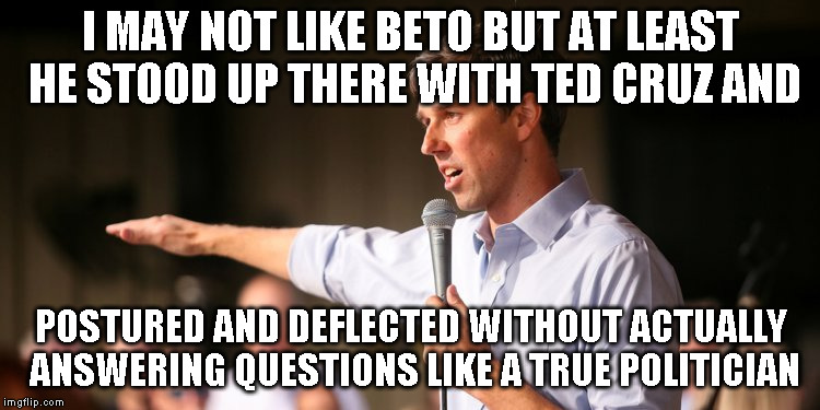 I may not like beto but... | I MAY NOT LIKE BETO BUT AT LEAST HE STOOD UP THERE WITH TED CRUZ AND POSTURED AND DEFLECTED WITHOUT ACTUALLY ANSWERING QUESTIONS LIKE A TRUE | image tagged in beto,ted cruz,ted,cruz | made w/ Imgflip meme maker