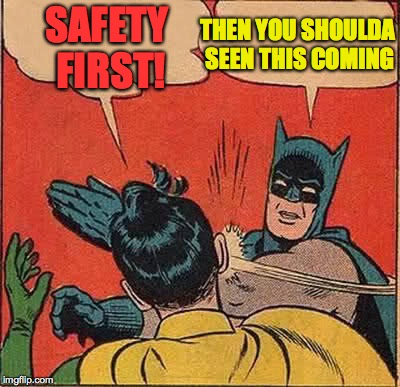 Batman Slapping Robin Meme | SAFETY FIRST! THEN YOU SHOULDA SEEN THIS COMING | image tagged in memes,batman slapping robin | made w/ Imgflip meme maker