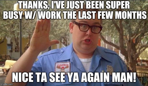 Sorry folks! Parks closed. | THANKS, I'VE JUST BEEN SUPER BUSY W/ WORK THE LAST FEW MONTHS NICE TA SEE YA AGAIN MAN! | image tagged in sorry folks parks closed | made w/ Imgflip meme maker