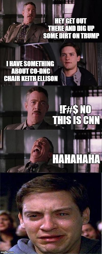JUST THE FACTS WE WANT TO REPORT !FU$% THE REST  | HEY GET OUT THERE AND DIG UP SOME DIRT ON TRUMP I HAVE SOMETHING ABOUT CO-DNC CHAIRKEITH ELLISON !F#$ NO THIS IS CNN HAHAHAHA | image tagged in memes,peter parker cry,cnn fake news,liberal hypocrisy | made w/ Imgflip meme maker