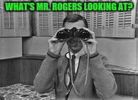 Y'all Play Along And Submit Memes :) | WHAT'S MR. ROGERS LOOKING AT? | image tagged in mr rogers,binoculars,what are you looking at | made w/ Imgflip meme maker