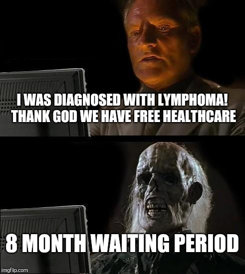 Ill Just Wait Here | I WAS DIAGNOSED WITH LYMPHOMA! THANK GOD WE HAVE FREE HEALTHCARE 8 MONTH WAITING PERIOD | image tagged in memes,ill just wait here,socialism,healthcare | made w/ Imgflip meme maker