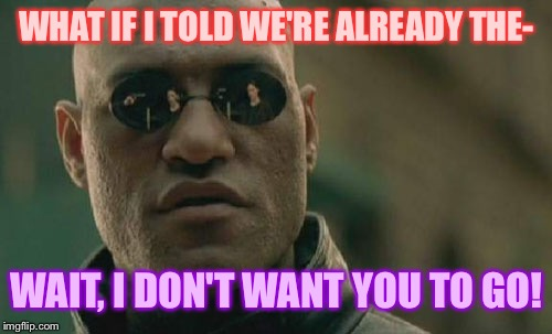 Matrix Morpheus Meme | WHAT IF I TOLD WE'RE ALREADY THE- WAIT, I DON'T WANT YOU TO GO! | image tagged in memes,matrix morpheus | made w/ Imgflip meme maker