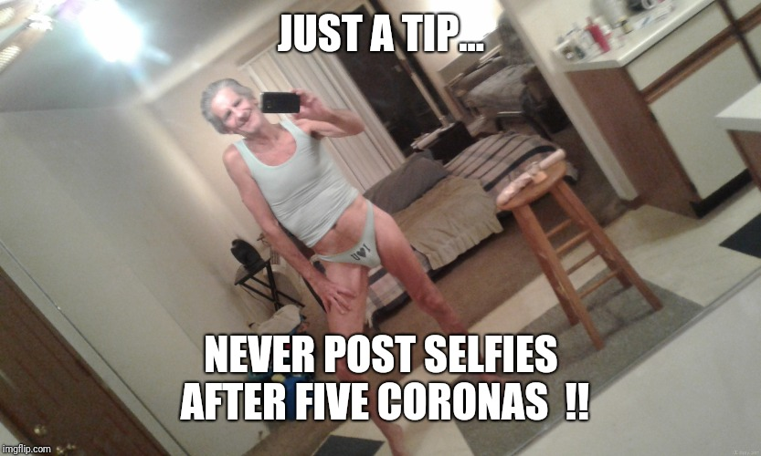 JUST A TIP... NEVER POST SELFIES AFTER FIVE CORONAS  !! | made w/ Imgflip meme maker