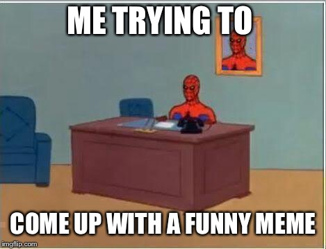 Spiderman Computer Desk | ME TRYING TO COME UP WITH A FUNNY MEME | image tagged in memes,spiderman computer desk,spiderman | made w/ Imgflip meme maker