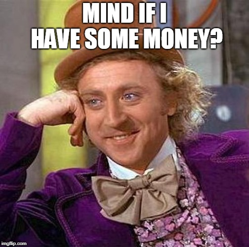 Creepy Condescending Wonka Meme | MIND IF I HAVE SOME MONEY? | image tagged in memes,creepy condescending wonka | made w/ Imgflip meme maker