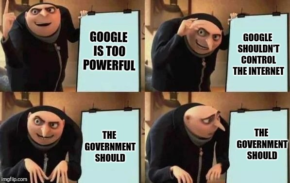 Gru's Plan | GOOGLE IS TOO POWERFUL GOOGLE SHOULDN'T CONTROL THE INTERNET THE GOVERNMENT SHOULD THE GOVERNMENT SHOULD | image tagged in gru's plan | made w/ Imgflip meme maker