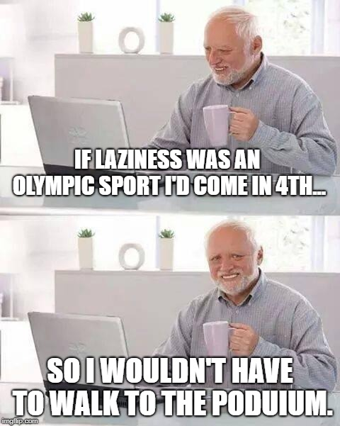 Hide the Pain Harold | IF LAZINESS WAS AN OLYMPIC SPORT I'D COME IN 4TH... SO I WOULDN'T HAVE TO WALK TO THE PODUIUM. | image tagged in memes,hide the pain harold | made w/ Imgflip meme maker
