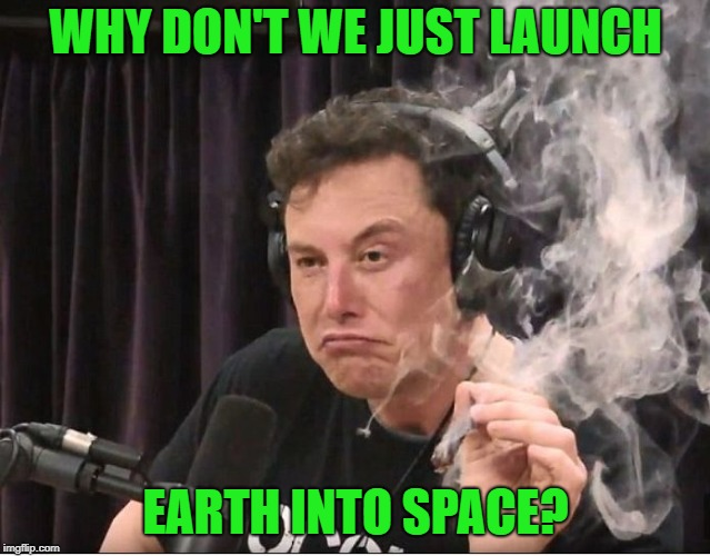 Elon Musk smoking a joint |  WHY DON'T WE JUST LAUNCH; EARTH INTO SPACE? | image tagged in elon musk smoking a joint | made w/ Imgflip meme maker