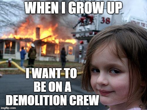She's dreaming of a a wrecking ball | WHEN I GROW UP I WANT TO BE ON A DEMOLITION CREW | image tagged in memes,disaster girl | made w/ Imgflip meme maker