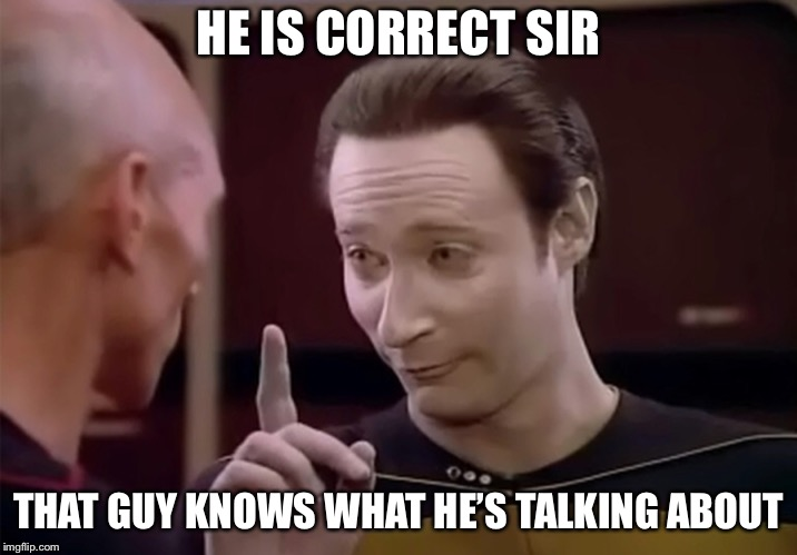 Mr. Data says | HE IS CORRECT SIR THAT GUY KNOWS WHAT HE'S TALKING ABOUT | image tagged in mr data says | made w/ Imgflip meme maker