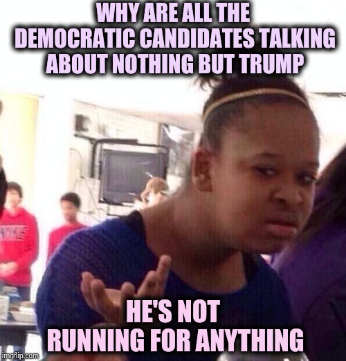 Election Day can't come soon enough (part 3) | WHY ARE ALL THE DEMOCRATIC CANDIDATES TALKING ABOUT NOTHING BUT TRUMP HE'S NOT RUNNING FOR ANYTHING | image tagged in memes,black girl wat,and everybody loses their minds,democrats,trump,haters | made w/ Imgflip meme maker
