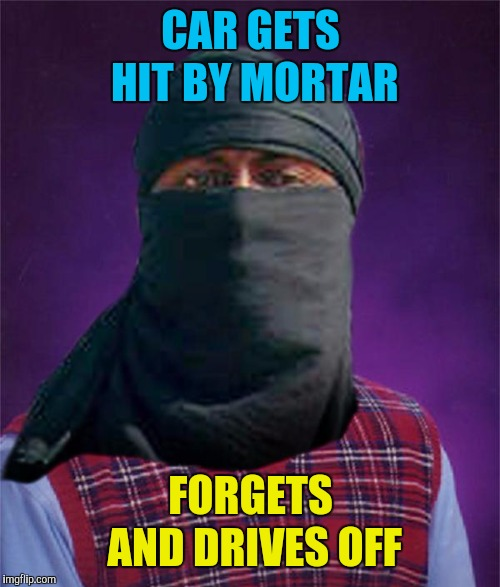Bad luck terrorist | CAR GETS HIT BY MORTAR FORGETS AND DRIVES OFF | image tagged in bad luck terrorist | made w/ Imgflip meme maker