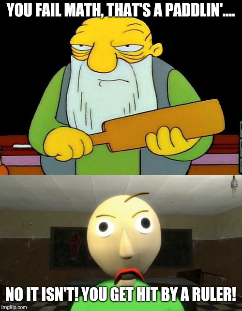YOU FAIL MATH, THAT'S A PADDLIN'.... NO IT ISN'T! YOU GET HIT BY A RULER! | image tagged in that's a paddlin',baldi,baldi's basics,memes | made w/ Imgflip meme maker