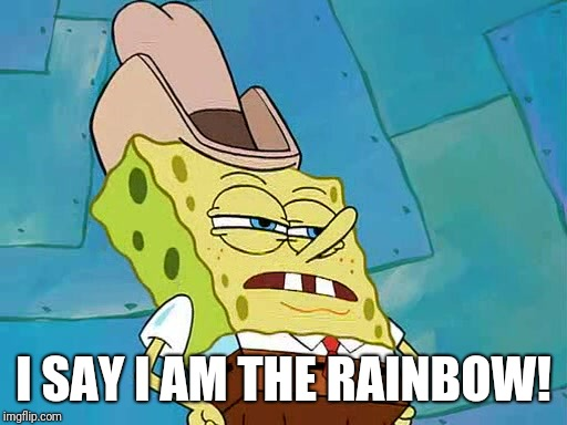 I SAY I AM THE RAINBOW! | image tagged in dirty dan | made w/ Imgflip meme maker